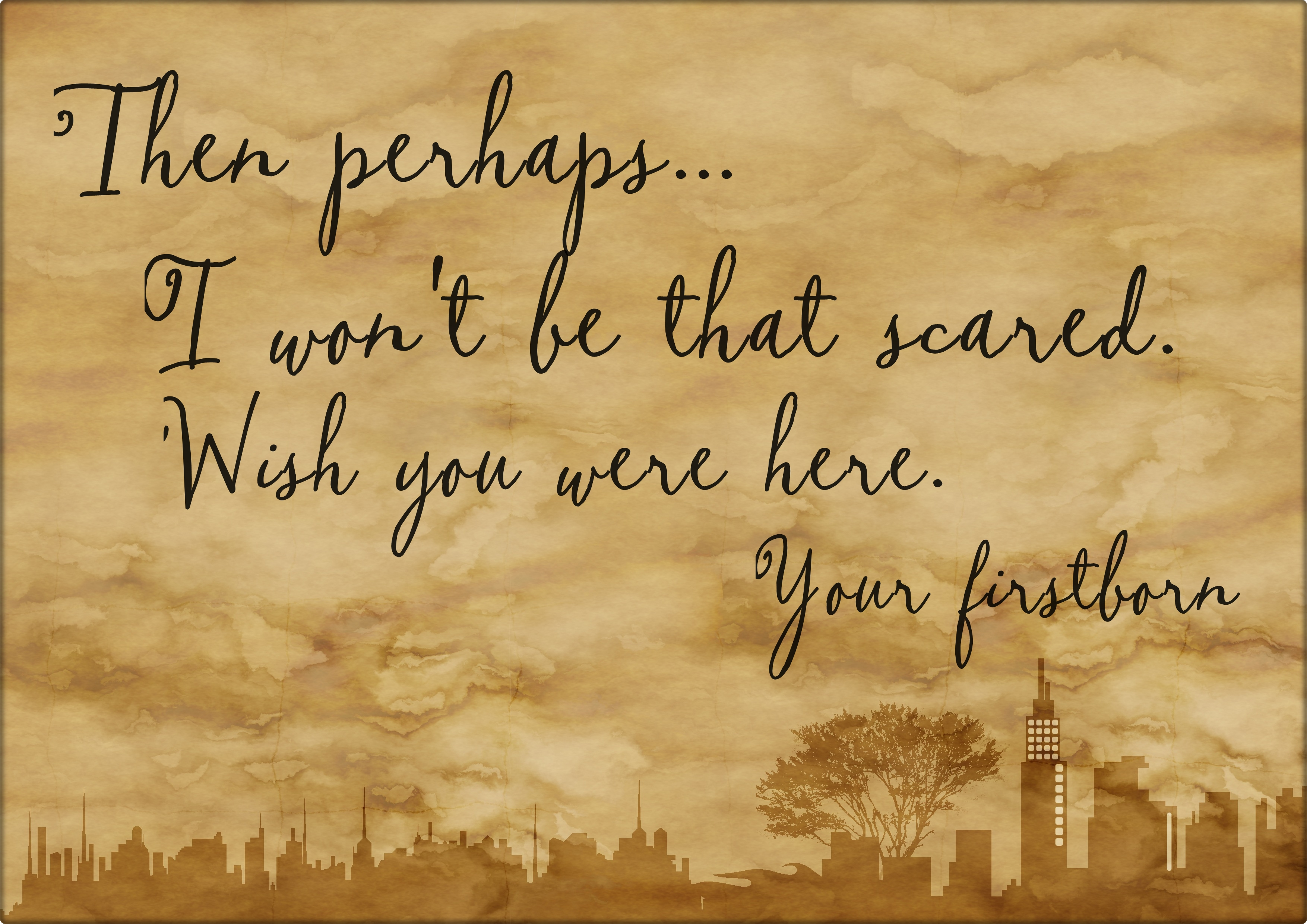 Then perhaps I won't be that scared - Wish you were here - your firstborn - readingruffolos